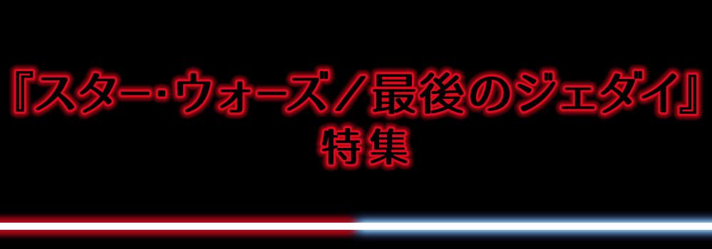 『スター・ウォーズ/最後のジェダイ』特集