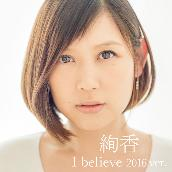 I believe 2016 ver.(from「THIS IS ME~絢香 10th anniversary BEST~」)
